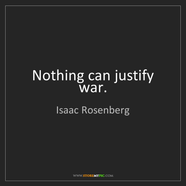 Isaac Rosenberg: Nothing can justify war.