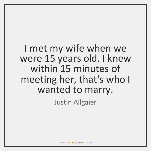I met my wife when we were 15 years old. I knew within 15 ...