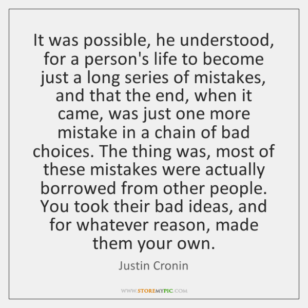 It was possible, he understood, for a person's life to become just ...