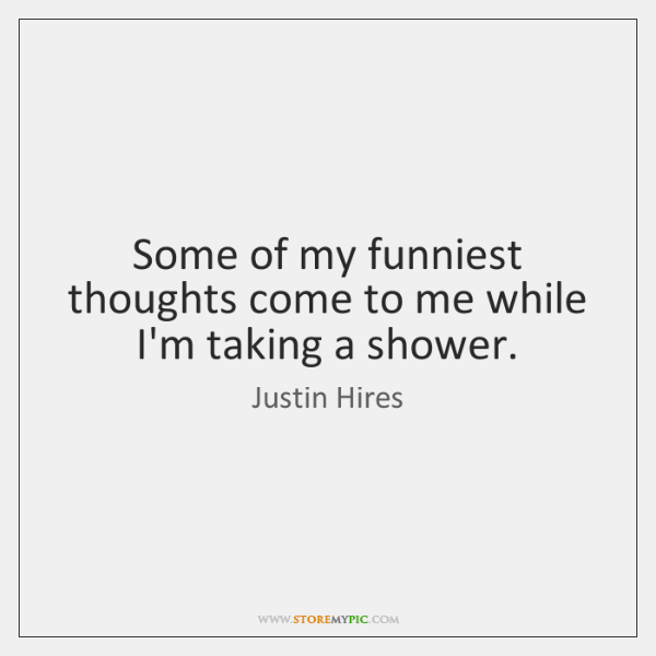 Some of my funniest thoughts come to me while I'm taking a ...
