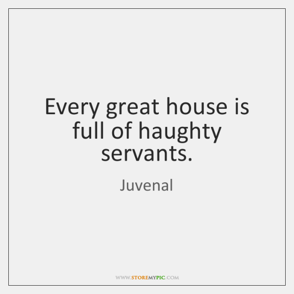 Every great house is full of haughty servants.