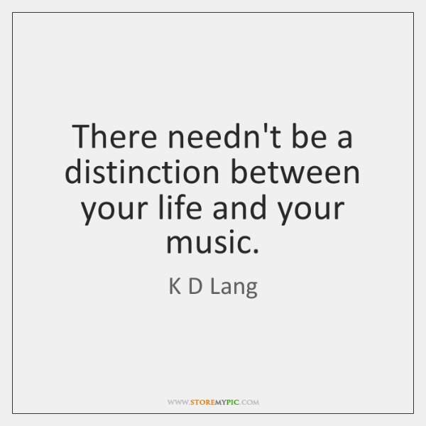 There needn't be a distinction between your life and your music.