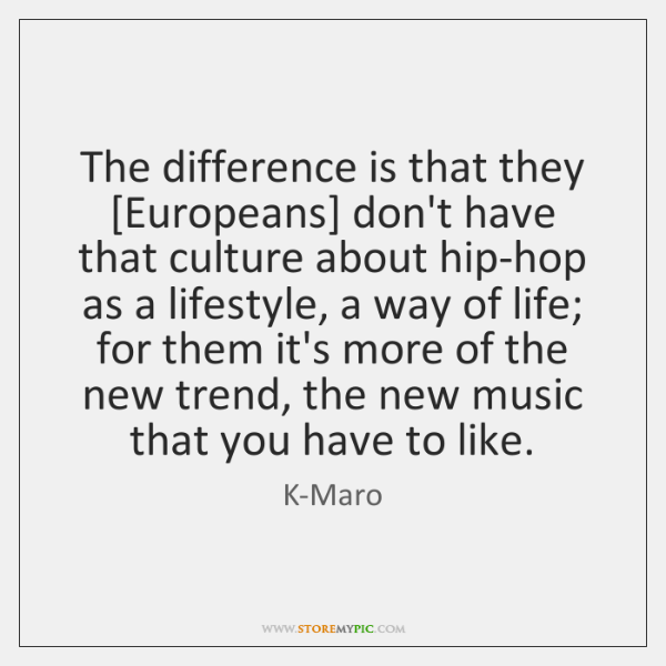 The difference is that they [Europeans] don't have that culture about hip-hop ...