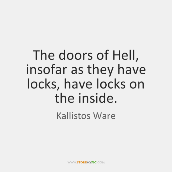 The doors of Hell, insofar as they have locks, have locks on ...
