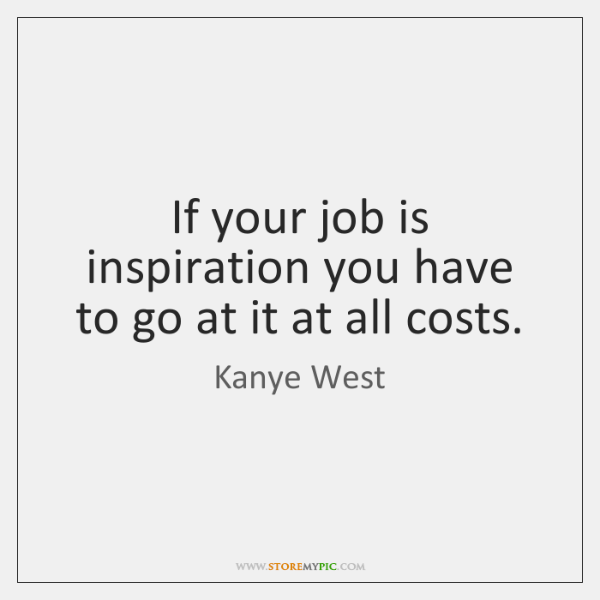 If your job is inspiration you have to go at it at ...