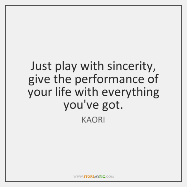 Just play with sincerity, give the performance of your life with everything ...