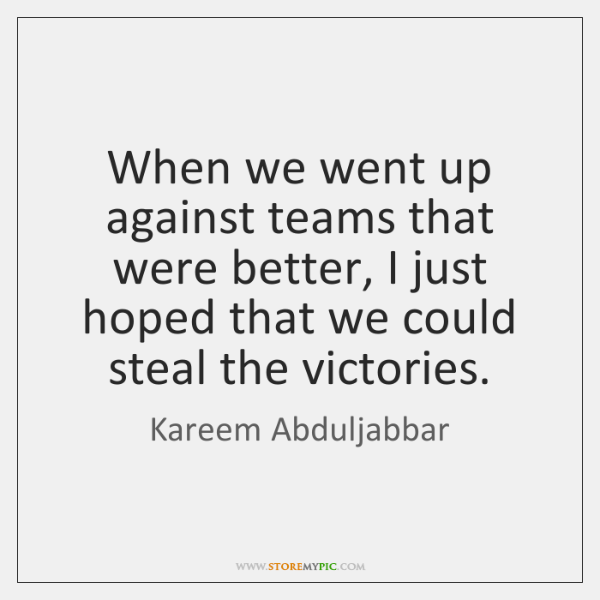 When we went up against teams that were better, I just hoped ...