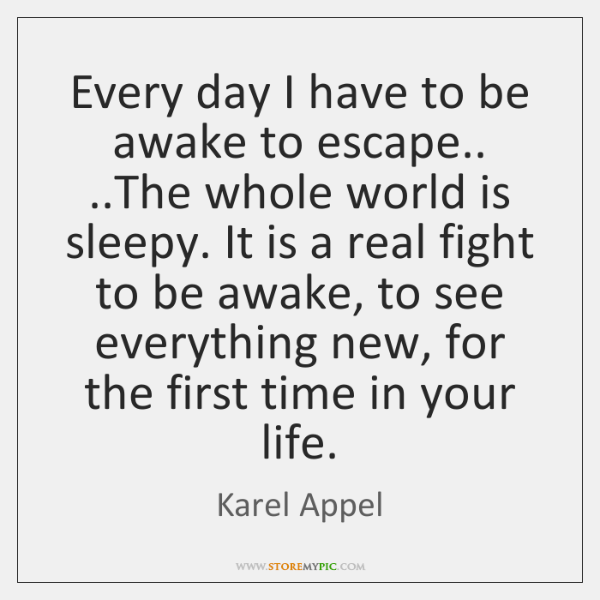 Every day I have to be awake to escape.. ..The whole world ...