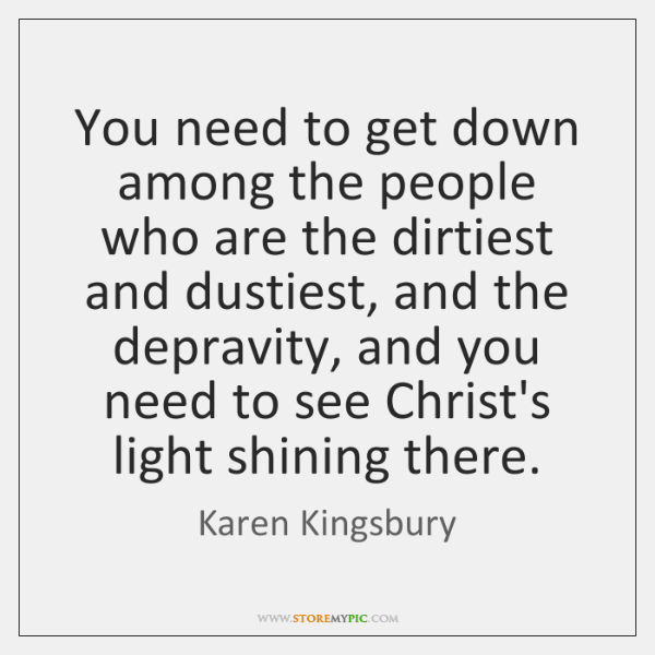 You need to get down among the people who are the dirtiest ...