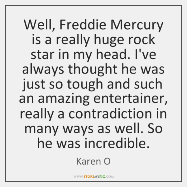 Well, Freddie Mercury is a really huge rock star in my head. ...