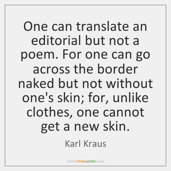One can translate an editorial but not a poem. For one can ...