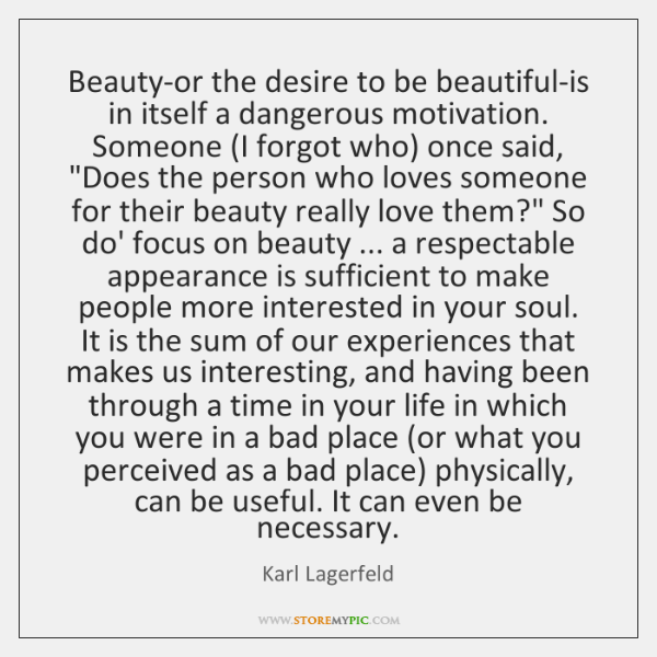 Beauty-or the desire to be beautiful-is in itself a dangerous motivation. Someone (...