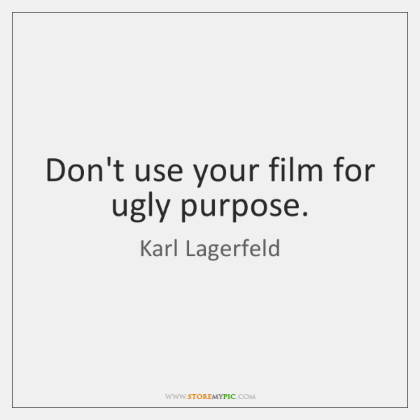 Don't use your film for ugly purpose.