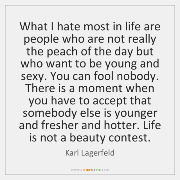 What I hate most in life are people who are not really ...