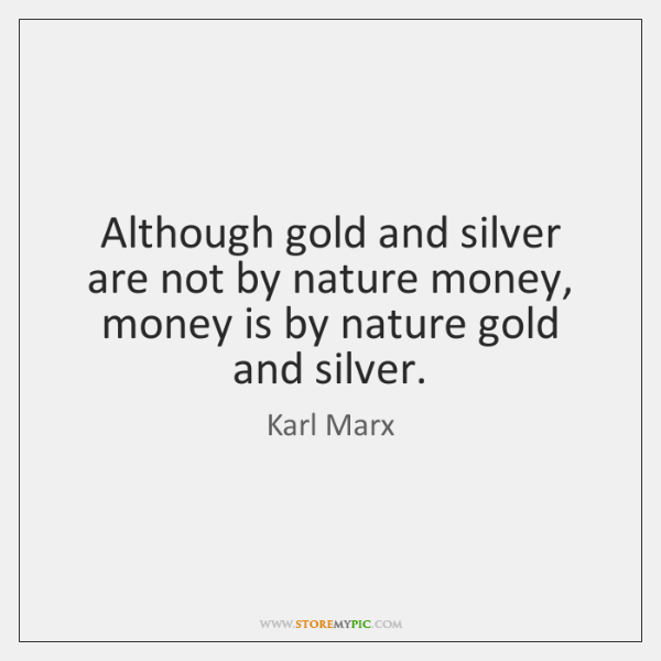 Although gold and silver are not by nature money, money is by ...