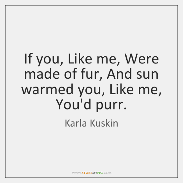 If you, Like me, Were made of fur, And sun warmed you, ...