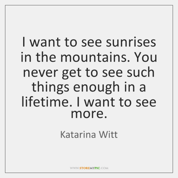 I want to see sunrises in the mountains. You never get to ...