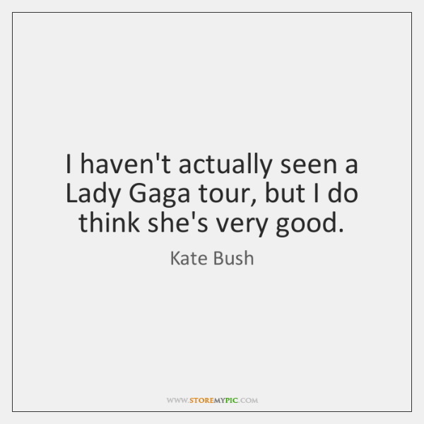 I haven't actually seen a Lady Gaga tour, but I do think ...