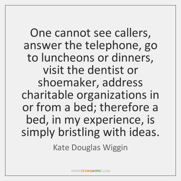 One cannot see callers, answer the telephone, go to luncheons or dinners, ...