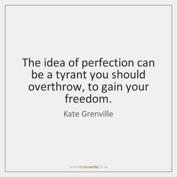The idea of perfection can be a tyrant you should overthrow, to ...