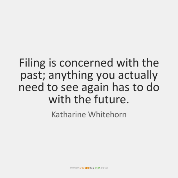 Filing is concerned with the past; anything you actually need to see ...