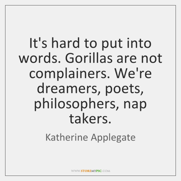 It's hard to put into words. Gorillas are not complainers. We're dreamers, ...