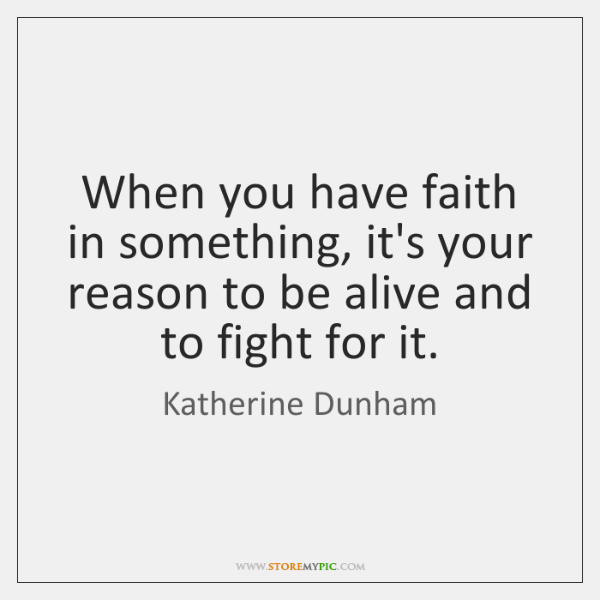 When you have faith in something, it's your reason to be alive ...