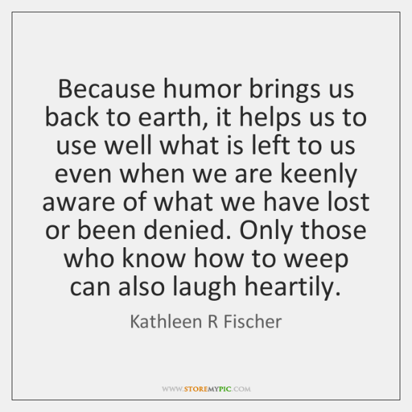 Because humor brings us back to earth, it helps us to use ...