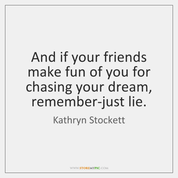 And if your friends make fun of you for chasing your dream, ...
