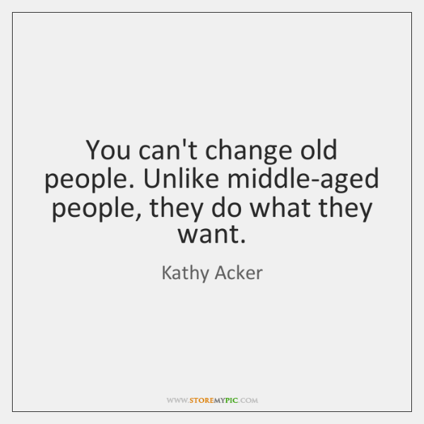 You can't change old people. Unlike middle-aged people, they do what they ...