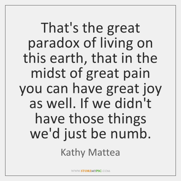 That's the great paradox of living on this earth, that in the ...