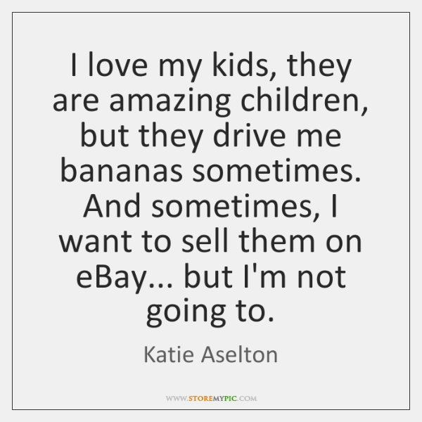 I love my kids, they are amazing children, but they drive me ...