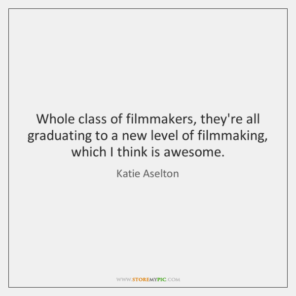 Whole class of filmmakers, they're all graduating to a new level of ...