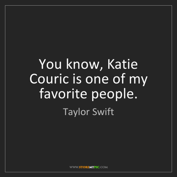 Taylor Swift: You know, Katie Couric is one of my favorite people.