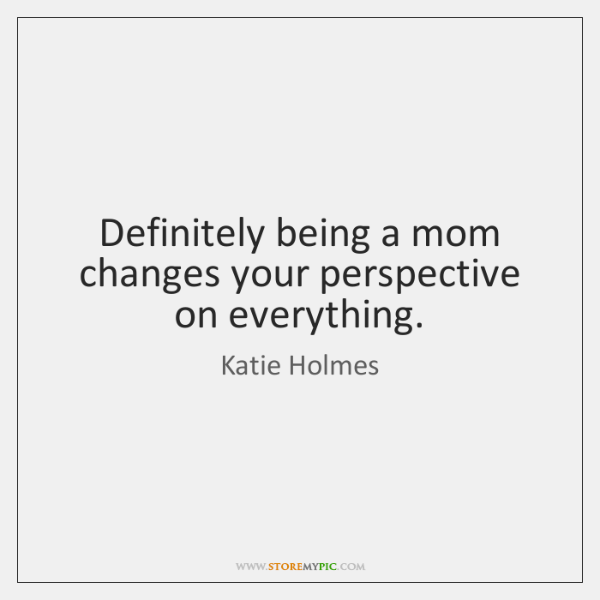 Definitely being a mom changes your perspective on everything.