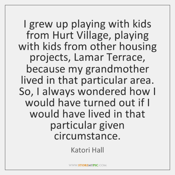 I grew up playing with kids from Hurt Village, playing with kids ...