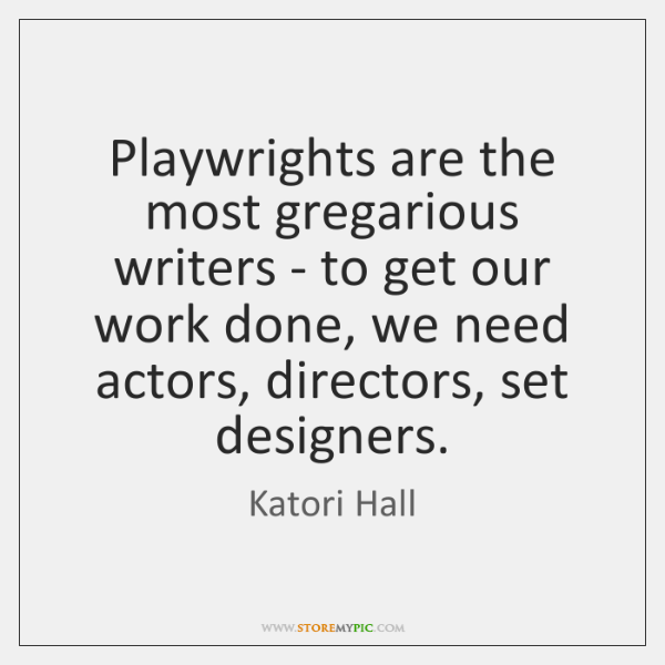 Playwrights are the most gregarious writers - to get our work done, ...