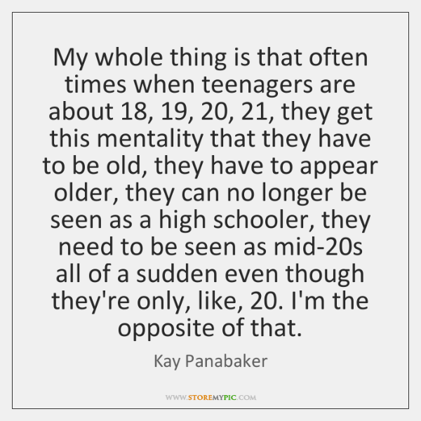 My whole thing is that often times when teenagers are about 18, 19, 20, 21, they ...