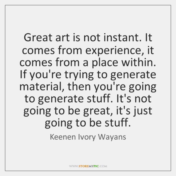 Great art is not instant. It comes from experience, it comes from ...