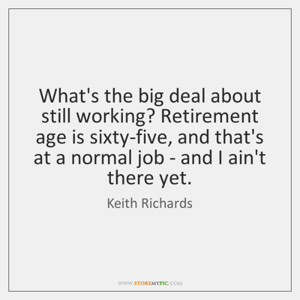 What's the big deal about still working? Retirement age is sixty-five, and ...