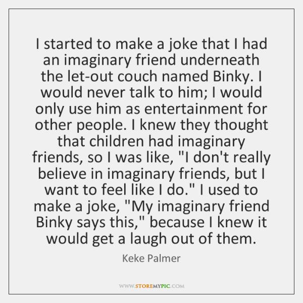 I started to make a joke that I had an imaginary friend ...