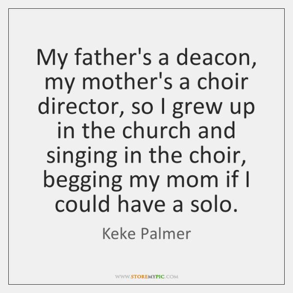 My father's a deacon, my mother's a choir director, so I grew ...