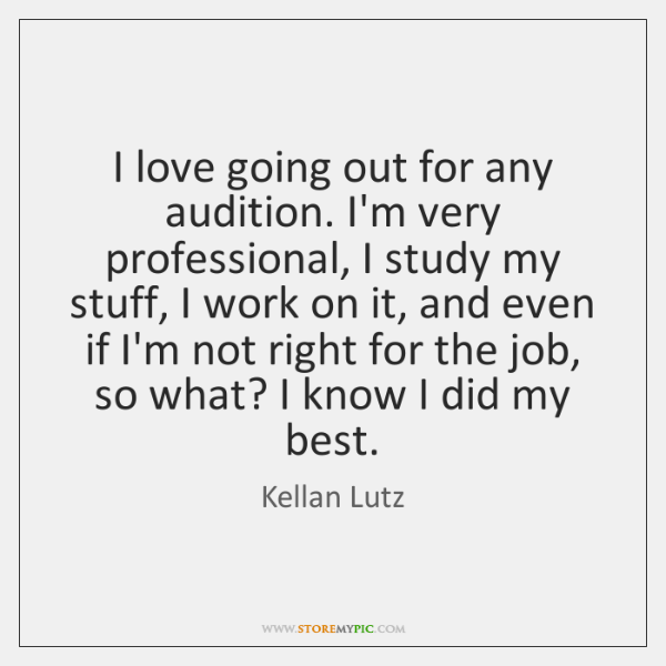 I love going out for any audition. I'm very professional, I study ...