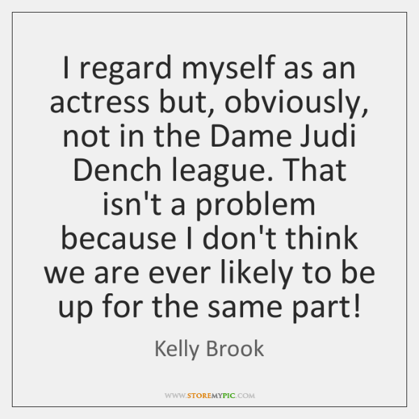 I regard myself as an actress but, obviously, not in the Dame ...