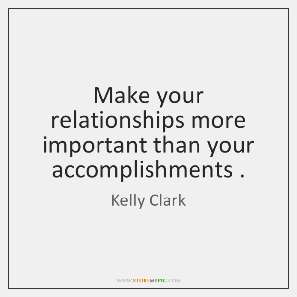 Make your relationships more important than your accomplishments .