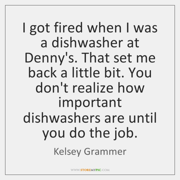 I got fired when I was a dishwasher at Denny's. That set ...