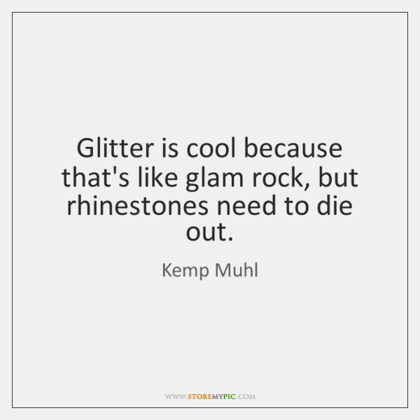 Glitter is cool because that's like glam rock, but rhinestones need to ...
