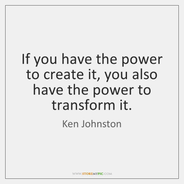 If you have the power to create it, you also have the ...
