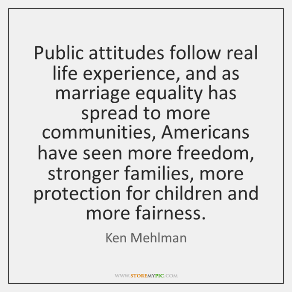 Public attitudes follow real life experience, and as marriage equality has spread ...