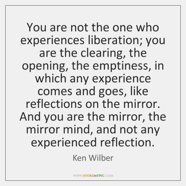 You are not the one who experiences liberation; you are the clearing, ...